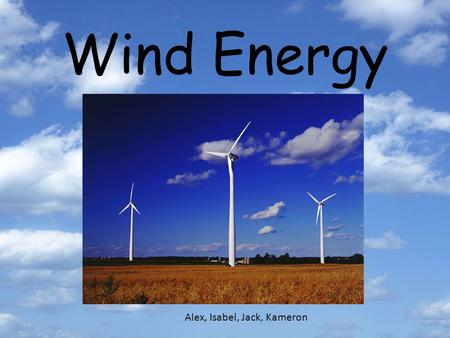 Wind Energy Alex, Isabel, Jack, Kameron. Advantages environmental friendly, because no greenhouse gases are given off wind is free work manually when.