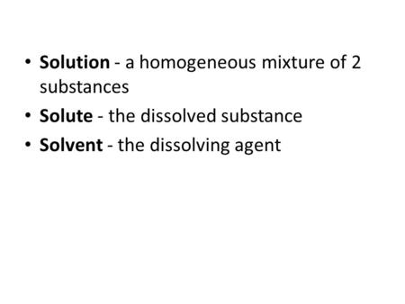 Solution - a homogeneous mixture of 2 substances Solute - the dissolved substance Solvent - the dissolving agent.