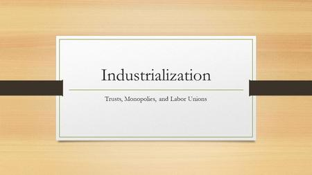 Industrialization Trusts, Monopolies, and Labor Unions.