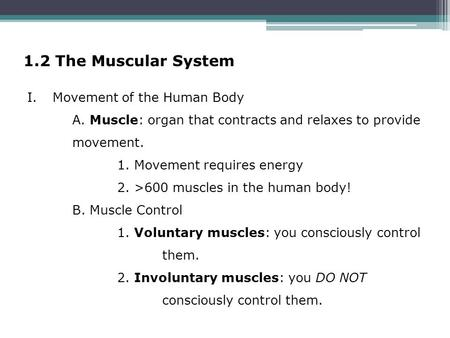 1.2 The Muscular System I.Movement of the Human Body A. Muscle: organ that contracts and relaxes to provide movement. 1. Movement requires energy 2. >600.