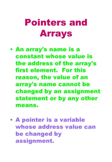 Pointers and Arrays An array's name is a constant whose value is the address of the array's first element. For this reason, the value of an array's name.