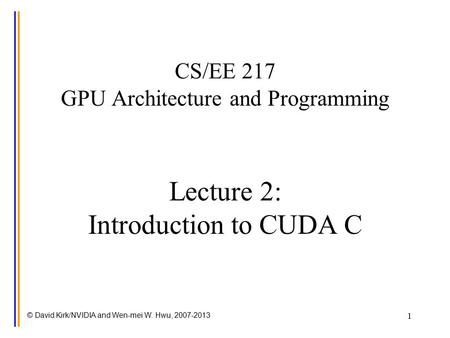 © David Kirk/NVIDIA and Wen-mei W. Hwu, 2007-2013 1 CS/EE 217 GPU Architecture and Programming Lecture 2: Introduction to CUDA C.