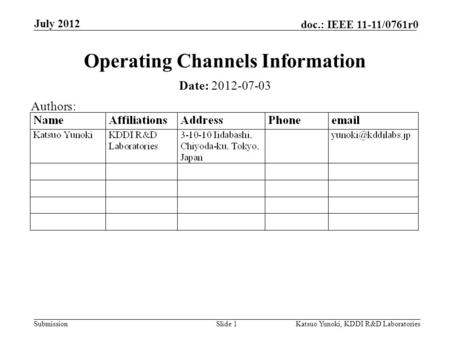 Submission doc.: IEEE 11-11/0761r0 July 2012 Katsuo Yunoki, KDDI R&D LaboratoriesSlide 1 Operating Channels Information Date: 2012-07-03 Authors:
