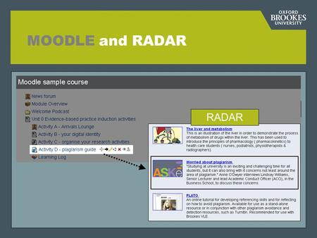 "MOODLE and RADAR RADAR. Directorate of Learning Resources A central ""resource bank"" of teaching materials produced by Oxford Brookes staff, for use in."