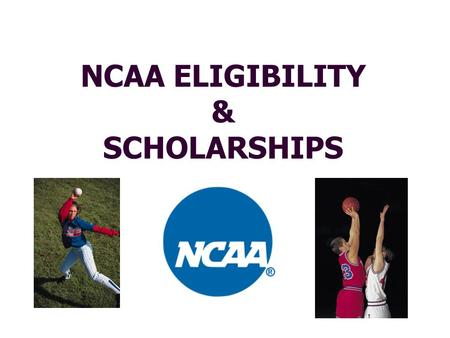 NCAA ELIGIBILITY & SCHOLARSHIPS NCAA (National Collegiate Athletic Association) Three Divisions Division I – Largest, most competitive, most athletic.