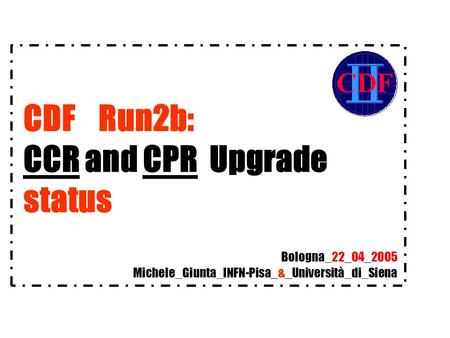 CDF Run2b: CCR and CPR Upgrade status Michele_Giunta_INFN-Pisa_&_Università_di_Siena Bologna_22_04_2005.