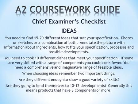 Chief Examiner's Checklist IDEAS You need to find 15-20 different ideas that suit your specification. Photos or sketches or a combination of both. Annotate.