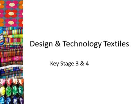 Design & Technology Textiles Key Stage 3 & 4. Key Stage 3 Each year KS3 students study 6 weeks of Textiles Students select from and use specialist tools,