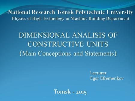 DIMENSIONAL ANALISIS OF CONSTRUCTIVE UNITS ( Main Conceptions and Statements ) Lecturer Egor Efremenkov Tomsk - 2015.
