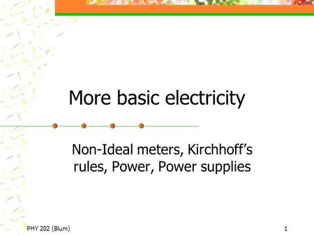 PHY 202 (Blum)1 More basic electricity Non-Ideal meters, Kirchhoff's rules, Power, Power supplies.
