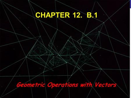 © 2013 Pearson Education, Inc. CHAPTER 12. B.1 Geometric Operations with Vectors.