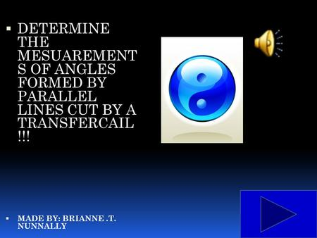  DETERMINE THE MESUAREMENT S OF ANGLES FORMED BY PARALLEL LINES CUT BY A TRANSFERCAIL !!!  MADE BY: BRIANNE.T. NUNNALLY.