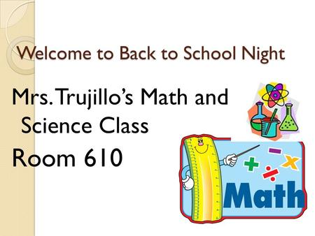 Welcome to Back to School Night Mrs. Trujillo's Math and Science Class Room 610.