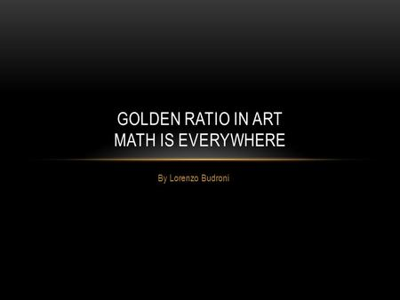 By Lorenzo Budroni GOLDEN RATIO IN ART MATH IS EVERYWHERE.