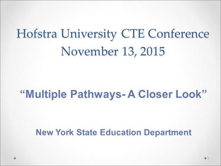 "Hofstra University CTE Conference November 13, 2015 1 ""Multiple Pathways- A Closer Look"" New York State Education Department."