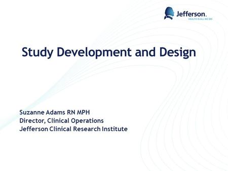 Study Development and Design Suzanne Adams RN MPH Director, Clinical Operations Jefferson Clinical Research Institute.