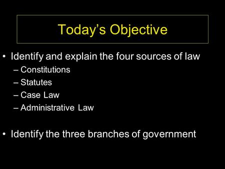 Today's Objective Identify and explain the four sources of law –Constitutions –Statutes –Case Law –Administrative Law Identify the three branches of government.