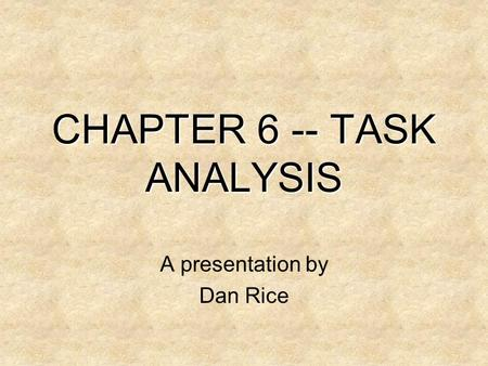 CHAPTER 6 -- TASK ANALYSIS A presentation by Dan Rice.