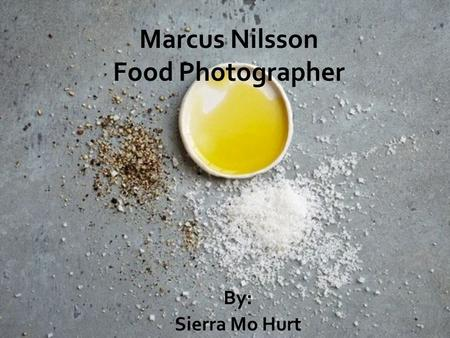 Marcus Nilsson Food Photographer By: Sierra Mo Hurt.