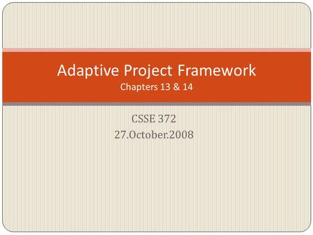 CSSE 372 27.October.2008 Adaptive Project Framework Chapters 13 & 14.
