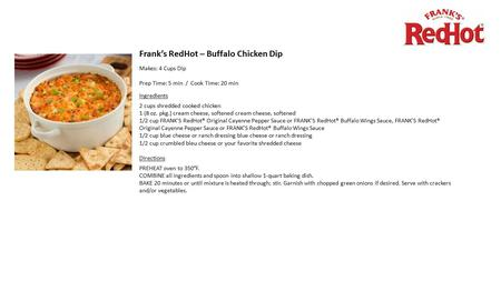 Frank's RedHot – Buffalo Chicken Dip Makes: 4 Cups Dip Prep Time: 5 min / Cook Time: 20 min Ingredients 2 cups shredded cooked chicken 1 (8 oz. pkg.) cream.