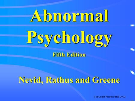 Copyright Prentice-Hall 2002 Abnormal Psychology Fifth Edition Nevid, Rathus and Greene.
