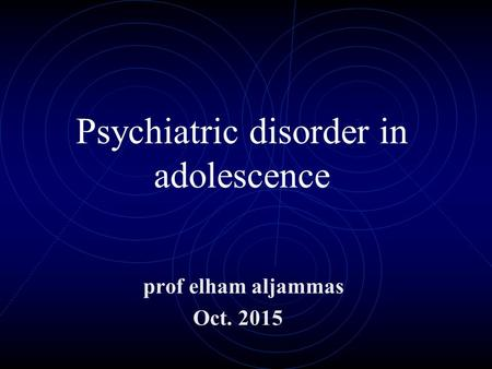 Psychiatric disorder in adolescence prof elham aljammas Oct. 2015.