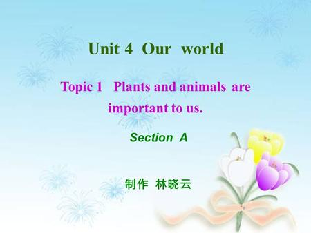 Unit 4 Our world Topic 1 Plants and animals are important to us. 制作 林晓云 Section A.