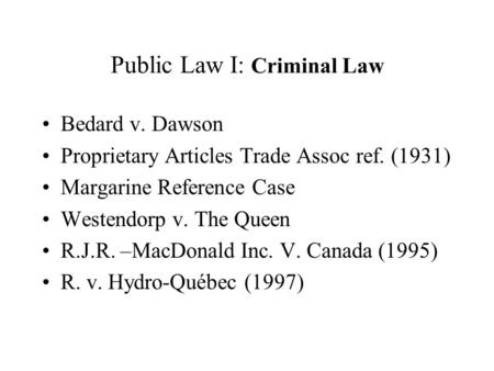 Public Law I: Criminal Law Bedard v. Dawson Proprietary Articles Trade Assoc ref. (1931) Margarine Reference Case Westendorp v. The Queen R.J.R. –MacDonald.