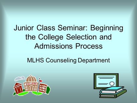 Junior Class Seminar: Beginning the College Selection and Admissions Process MLHS Counseling Department.