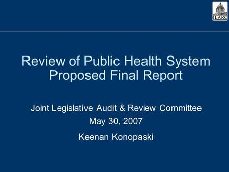 Review of Public Health System Proposed Final Report Joint Legislative Audit & Review Committee May 30, 2007 Keenan Konopaski.