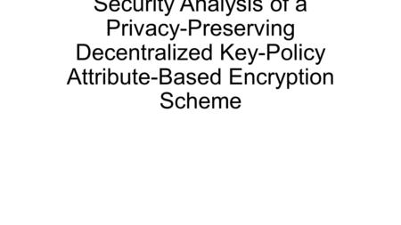 Security Analysis of a Privacy-Preserving Decentralized Key-Policy Attribute-Based Encryption Scheme.