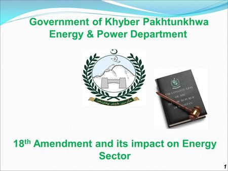 Government of Khyber Pakhtunkhwa Energy & Power Department 18 th Amendment and its impact on Energy Sector 1.