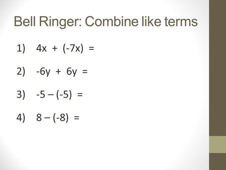 Bell Ringer: Combine like terms 1)4x + (-7x) = 2)-6y + 6y = 3)-5 – (-5) = 4)8 – (-8) =