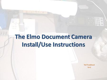 The Elmo Document Camera Install/Use Instructions Ted Trueblood Tri-C.
