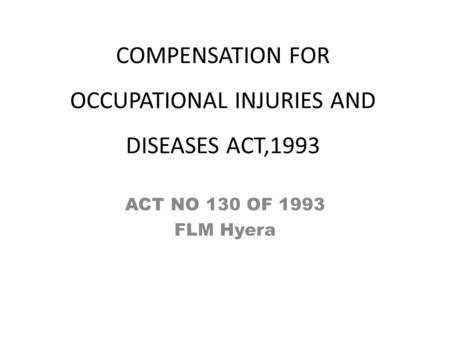 COMPENSATION FOR OCCUPATIONAL INJURIES AND DISEASES ACT,1993 ACT NO 130 OF 1993 FLM Hyera.