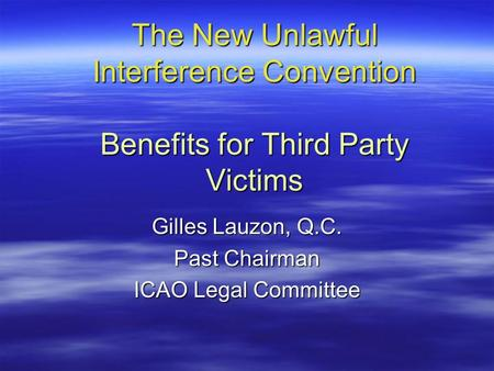 The New Unlawful Interference Convention Benefits for Third Party Victims Gilles Lauzon, Q.C. Past Chairman ICAO Legal Committee.