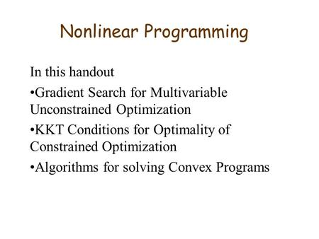 Nonlinear Programming In this handout Gradient Search for Multivariable Unconstrained Optimization KKT Conditions for Optimality of Constrained Optimization.