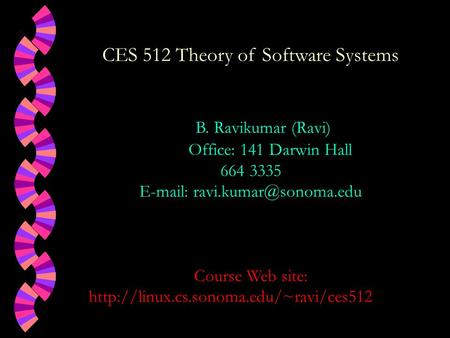 CES 512 Theory of Software Systems B. Ravikumar (Ravi) Office: 141 Darwin Hall 664 3335   Course Web site:
