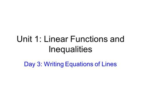 Unit 1: Linear Functions and Inequalities Day 3: Writing Equations of Lines.