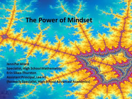 The Power of Mindset Jennifer Allard Specialist, High School Mathematics Erin Sikes-Thurston Assistant Principal, Lee HS (formerly Specialist, High School.