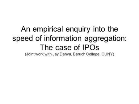 An empirical enquiry into the speed of information aggregation: The case of IPOs (Joint work with Jay Dahya, Baruch College, CUNY)