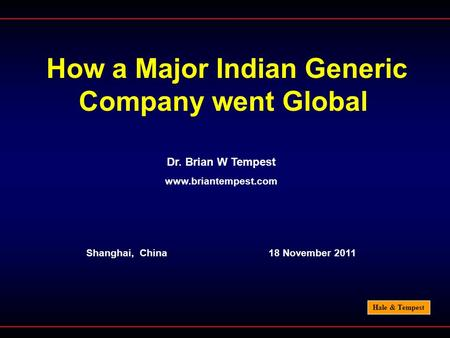 Hale & Tempest How a Major Indian Generic Company went Global Dr. Brian W Tempest www.briantempest.com Shanghai, China 18 November 2011.