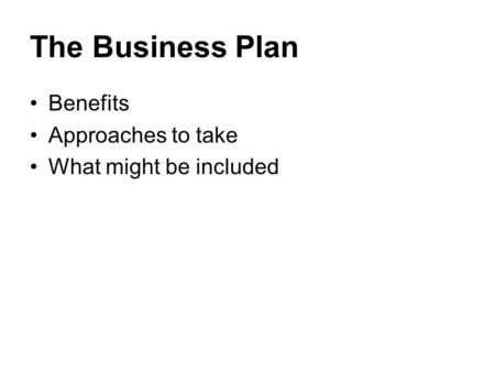 The Business Plan Benefits Approaches to take What might be included.