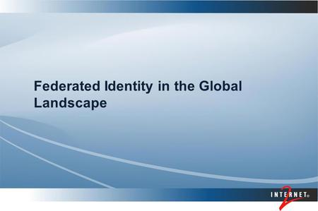 Federated Identity in the Global Landscape. Presenter's Name Topics Federated identity basics International deployments and issues National, local and.