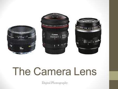 The Camera Lens Digital Photography. Lens Image quality is greatly affected by the quality of the lens. Lens types: fixed lenses (prime lenses) which.