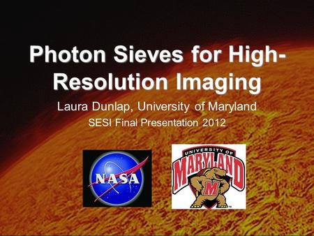 Photon Sieves for High- Resolution Imaging Laura Dunlap, University of Maryland SESI Final Presentation 2012.