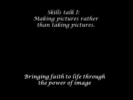 Skills talk I: Making pictures rather than taking pictures. Bringing faith to life through the power of image.
