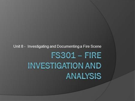 Unit 8 - Investigating and Documenting a Fire Scene.