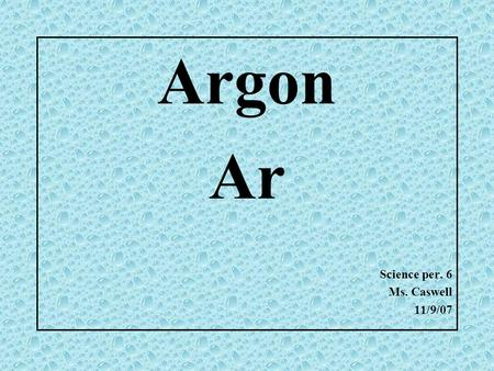 Argon Ar Science per. 6 Ms. Caswell 11/9/07 My Element: Argon www.google.com.